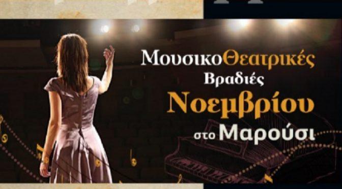Φθινοπωρινό ταξίδι στο μαγικό κόσμο του θεάτρου και της μουσικής υπόσχονται να μας χαρίσουν οι Μουσικοθεατρικές Βραδιές Νοεμβρίου στο Μαρούσι, μέσα από τις δημιουργίες και τις ερμηνείες σπουδαίων εκπροσώπων της τέχνης και του πολιτισμού.