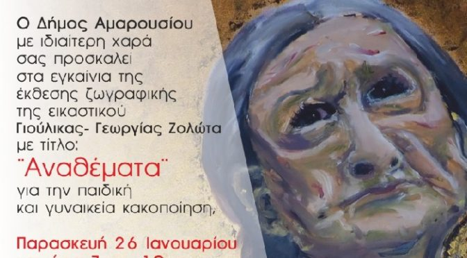 Έκθεση ζωγραφικής με τίτλο: «Αναθέματα» της εικαστικού Γιούλικας-Γεωργίας Ζολώτα για την παιδική και γυναικεία κακοποίηση διοργανώνεται στην αίθουσα εκδηλώσεων του Δημαρχείου Αμαρουσίου (Βασ. Σοφίας 9 & Δ. Μόσχα), υπό την αιγίδα του Δήμου Αμαρουσίου.